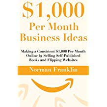 $1k Per Month Business Ideas:  Making a Consistent $1,000 Per Month Online by Selling Self-Published Books and Flipping Websites