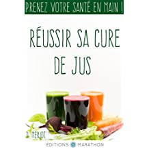 Réussir sa cure de jus: Prenez votre santé en main ! (French Edition)