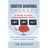 Cognitive Behavioral Therapy: How to Build Brain Strength and Reshape Your Life with Behavioral Therapy: A Guide to Self-Empowerment with CBT, DBT, and ACT