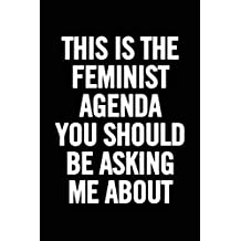 This Is The Feminst Agenda You Should Be Asking Me About: Feminist Notebook, Feminism journal, Women's Rights, perfect gift for strong women and empowered women, girl power diary, gift for her, a girl boss or a boss lady