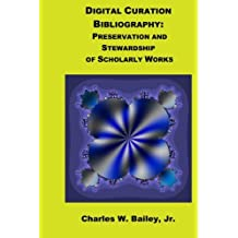 Digital Curation Bibliography: Preservation and Stewardship of Scholarly Works