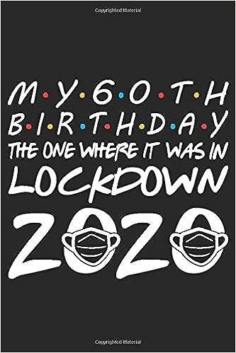 My 60th Birthday The One Where It Was In Lockdown 2020 Notebook Happy 60th Birthday 60 Years Old Gift Ideas Men Women Mom Dad Grandpa Grandma Funny Card Alternative 6 X