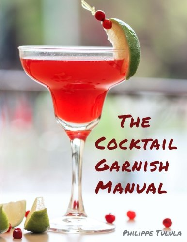 The Cocktail Garnish Manual: The complete guide to cocktail garnishes, from simple to extraordinary [Philippe Tulula] (Tapa Blanda)