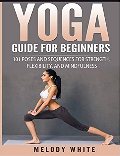 Yoga Guide For Beginners 101 Poses And Sequences For Strength Flexibility And Mindfulness White Melody 9781985884014 Amazon Com Books