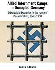 Allied Internment Camps in Occupied Germany: Extrajudicial Detention in the Name of Denazification, 1945–1950