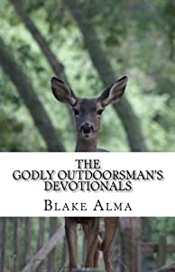 The Godly Outdoorsman's Devotionals: (2014-2015) (Volume 1) by Blake Alma (2015-08-18)