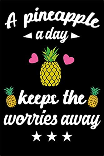 A Pineapple A Day Keeps The Worries Away Funny Pineapple Quote Summer Vacation Gift Food Line Journal Notebook With Quotes For Women Girls Of All Ages Inspirational Quote Notebook For Ladies