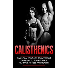 Calisthenics: Simple Calisthenics Body Weight Exercises To Achieve Your Ultimate Fitness and Health (Body Weight Exercise, Body Weight Strength, Calisthenics ... Calisthenics For Beginners, Street Workout)