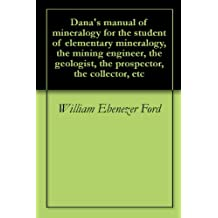 Dana's manual of mineralogy for the student of elementary mineralogy, the mining engineer, the geologist, the prospector, the collector, etc