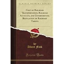 Cost of Railroad Transportation, Railroad Accounts, and Governmental Regulation of Railroad Tariffs (Classic Reprint)