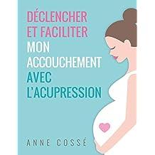 Déclencher et Faciliter mon Accouchement avec l'Acupression (French Edition)