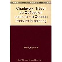 Charlevoix: Trésor du Québec en peinture = a Quebec treasure in painting
