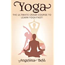 Yoga: Learn Yoga FAST - The Ultimate Crash Course to Learning the Basics of Yoga In No Time (Volume 1)