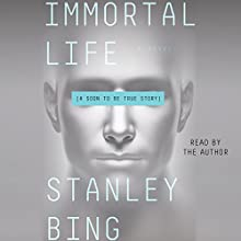 Immortal Life: A Soon to Be True Story Audiobook by Stanley Bing Narrated by Stanley Bing