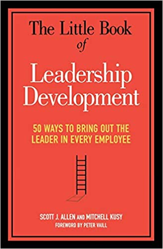 The Little Book Of Leadership Development 50 Ways To Bring Out The Leader In Every Employee Allen Scott J Kusy Mitchell 9780814437834 Amazon Com Books