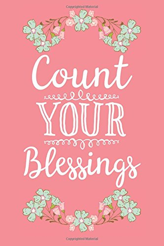 Count Your Blessings (6x9 Journal): Lined Writing Notebook, 120 Pages – Fun and Inspirational Gratitude Quote on Coral Pink Background with Pretty Teal and Pink Flower Decorations