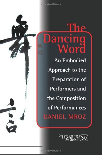 The Dancing Word: An Embodied Approach to the Preparation of Performers and the Composition of Performances. (Consciousness, Literature and the Arts)