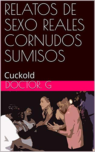 RELATOS DE SEXO REALES CORNUDOS SUMISOS: Cuckold (028 nº 28) por Doctor. G