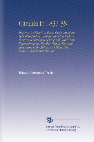 Canada in 1837-38: Showing, by Historical Facts, the Causes of the Late Attempted Revolution, and of Its Failure the Present Condition of the People, ... and Others Who Were Connected - Canada Revo