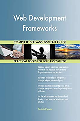 Web Development Frameworks All-Inclusive Self-Assessment - More than 680 Success Criteria, Instant Visual Insights, Comprehensive Spreadsheet Dashboard, Auto-Prioritized for Quick Results