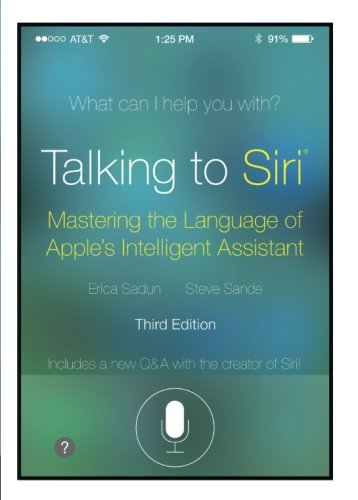 Talking to Siri: Mastering the Language of Apple's Intelligent Assistant (3rd Edition)