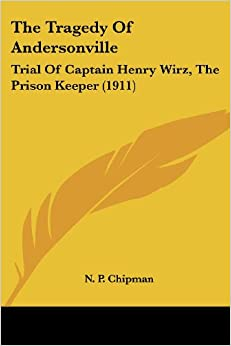 The Tragedy Of Andersonville: Trial Of Captain Henry Wirz, The Prison Keeper (1911)