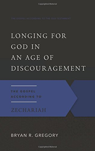 Longing for God in an Age of Discouragement: The Gospel According to Zechariah (The Gospel According to the Old Testament)