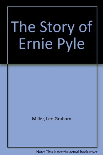 The Story Of Ernie Pyle by Lee G. Miller