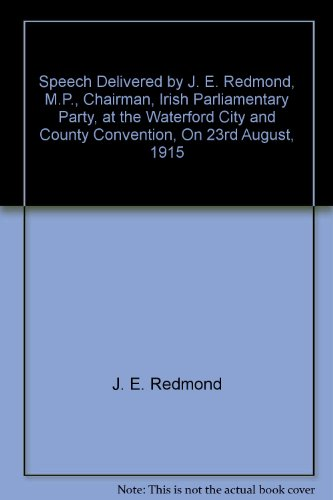 Speech Delivered by J. E. Redmond, M.P., Chairman, Irish Parliamentary Party, at the Waterford City and County Convention, On 23rd August, 1915 -