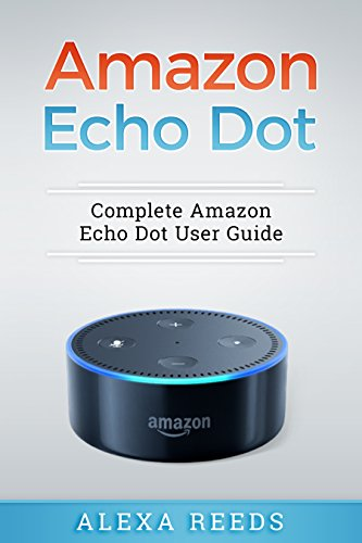 Amazon Echo Dot: 2017 Edition - Complete Amazon Echo Dot User Guide