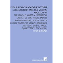 Lyon & Healy's Catalogue of Their Collection of Rare Old Violins: Mdccxcvi-Vii: To Which is Added a Historical Sketch of the Violin and Its Master ... Solos, Duets, Trios, Quartettes, Etc (1896 )