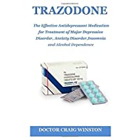 TRAZODONE: The Effective Antidepressant Medication for Treatment of Major Depressive Disorder, Anxiety Disorder, Insomnia and Alcohol Dependence