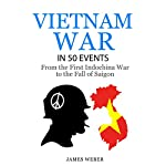 The Vietnam War in 50 Events: From the First Indochina War to the Fall of Saigon | James Weber