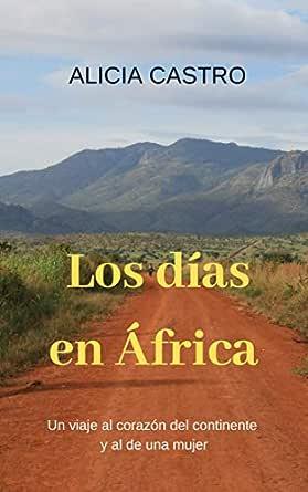 LOS DÍAS EN ÁFRICA: Un viaje al corazón del continente y al de una mujer. eBook: Castro, Alicia: Amazon.es: Tienda Kindle