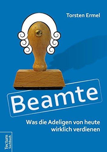 Beamte – Was die Adeligen von heute wirklich verdienen Taschenbuch – 7. März 2016 Torsten Ermel Tectum Wissenschaftsverlag 3828836569 2010 bis 2019 n. Chr.