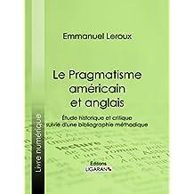 Le Pragmatisme américain et anglais: Étude historique et critique suivie d'une bibliographie méthodique (French Edition)