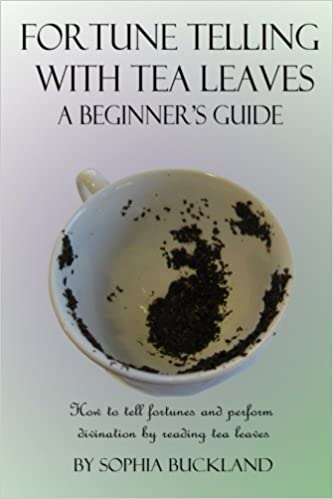 Fortune Telling with Tea Leaves - A Beginner's Guide (Illustrated): How to tell Fortunes and Perform Tasseography Divination by Reading Tea Leaves: Volume 1 (Fortune Telling for Beginners)