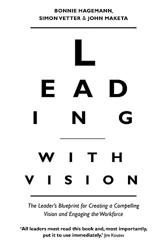 Leading with Vision: The Leader's Blueprint for Creating a Compelling Vision and Engaging the Workforce