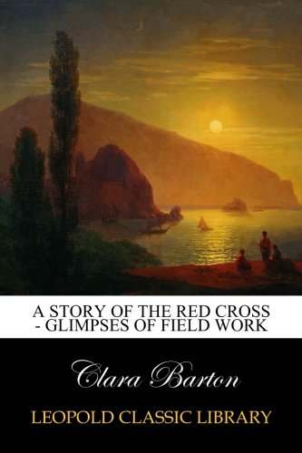 Download A Story of the Red Cross - Glimpses of Field Work ebook