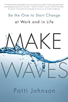 Make Waves: Be the One to Start Change at Work and in Life by [Johnson, Patti]