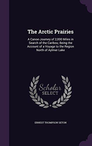 The Arctic Prairies: A Canoe-Journey of 2,000 Miles in Search of the Caribou; Being the Account of a Voyage to the Region...