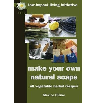 By Maxine Clarke - Make Your Own Natural Soaps: All Vegetable Herbal Recipes (2011-04-09) [Paperback] PDF
