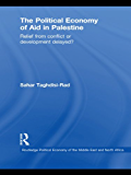 The Political Economy of Aid in Palestine: Relief from Conflict or Development Delayed? (Routledge Political Economy of the Middle East and North Africa)