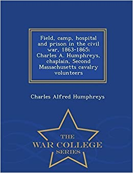 Field, camp, hospital and prison in the civil war, 1863-1865; Charles A. Humphreys, chaplain, Second Massachusetts cavalry volunteers - War College Series by Humphreys, Charles Alfred (2015)