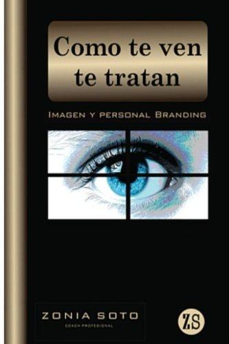 Como Te Ven Te Tratan: Imagen Y Personal Branding (Spanish Edition) [Zonia Soto] (Tapa Blanda)