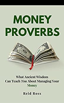 Money Proverbs: What Ancient Wisdom Can Teach You About Managing Your Money by [Ross, Reid]