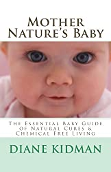 Mother Nature's Baby: The Essential Baby Guide of Natural Cures & Chemical Free Living (Herbs Gone Wild! Book 6)