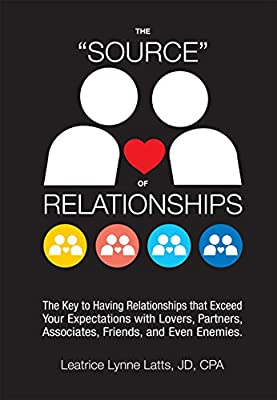 "THE ""SOURCE"" OF RELATIONSHIPS: The Key to Having Relationships that Exceed Your Expectations with Lovers, Partners, Associates, Friends, and Even Enemies."