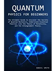 Quantum Physics for Beginners: The Ultimate Guide to discover the Secrets of Quantum Mechanics, Understand Essential Theories Like the Theory of Relativity, and the Entanglement Theory.