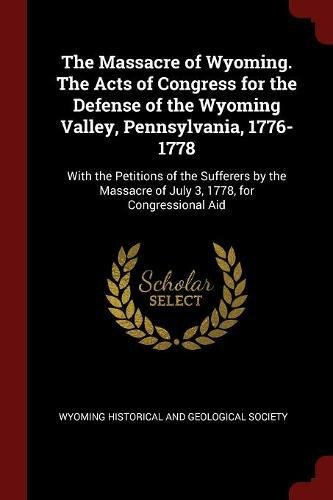 The Massacre of Wyoming. The Acts of Congress for the Defense of the Wyoming Valley, Pennsylvania, 1776-1778: With the Petitions of the Sufferers by the Massacre of July 3, 1778, for Congressional Aid